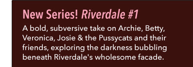 New Series! Riverdale #1 A bold, subversive take on Archie, Betty, Veronica, Josie & the Pussycats and their friends, exploring the darkness bubbling beneath Riverdale's wholesome facade.