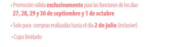 Promoción válida exclusivamente para las funciones de los días 27,28,29 y 30 de septiembre y  1 octubre. Solo para compras realizadas hasta el día 2 de julio (inclusive). Cupo limitado