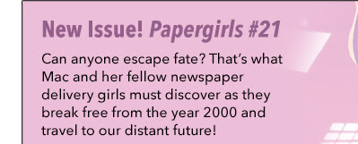 New Issue! Paper Girls #21 Can anyone escape fate? That's what Mac and her fellow newspaper delivery girls must discover as they break free from the year 2000 and travel to our distant future!