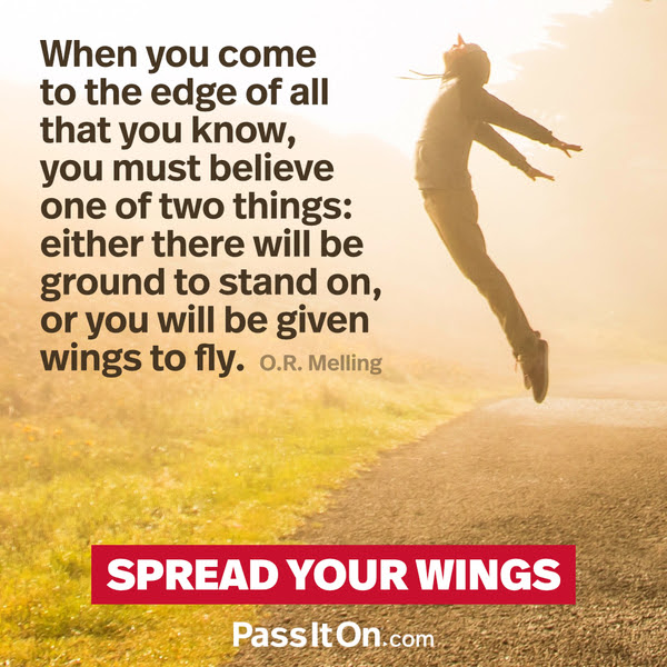 When you come to the edge of all that you know, you must believe one of two things: either there will be ground to stand on, or you will be given wings to fly. O.R. Melling