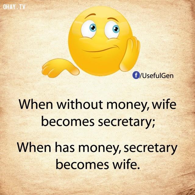 5. Khi                        không tiền, vợ trở thành thư ký. Khi có tiền,                        thư ký trở thành vợ.,nghịch lý cuộc sống,khi                        không tiền,khi có tiền,suy ngẫm,câu nói hài,câu                        nói troll