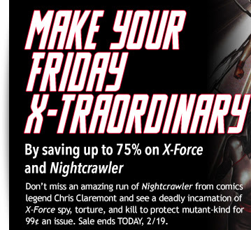 Make your Friday X-traordinary                                          By saving up to 75% on X-Force  and Nightcrawler Don't miss the amazing run of Nightcrawler from comics legend Chris Claremont and see a deadly incarnation of X-Force spy, torture and kill to ensure that mutantkind not only has a place in the world—but also a stake in it!