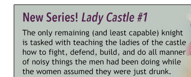 New Series! Ladycastle #1 The only remaining (and least capable) knight is tasked with teaching the ladies of the castle how to fight, defend, build, and do all manner of noisy things the men had been doing while the women assumed they were just drunk.