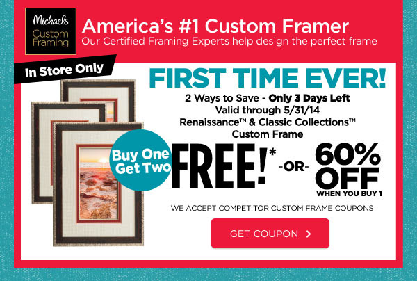 Michaels® Custom Framing - America's #1 Custom Framer - Our Certified Framing Experts help design the perfect frame. FIRST TIME EVER! 2 Ways to Save - Only 3 Days Left - Valid through 5/31/14 Renaissance™ & Classic Collections™ Custom Frame Buy One Get Two FREE!* OR 60% OFF WHEN YOU BUY 1 - We accept competitor custom frame coupons. GET COUPON