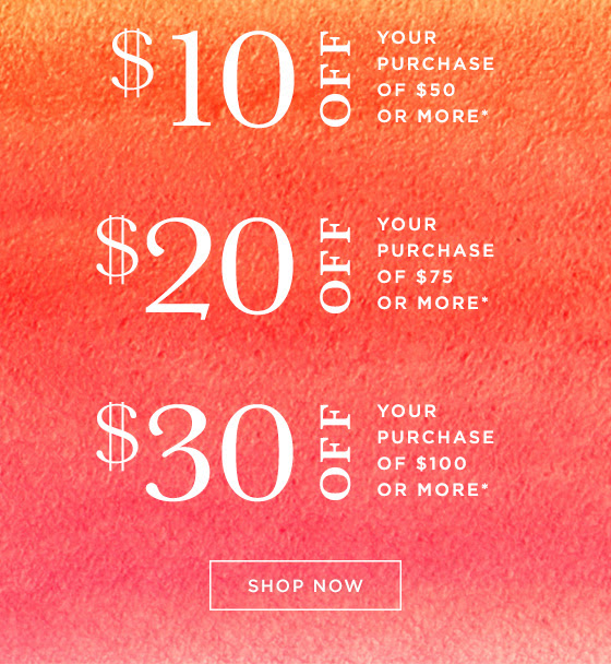 $10 OFF your purchase of $50, 20$ OFF your purchase of $75, or $30 OFF your purchase of $100 or more.* Shop Online