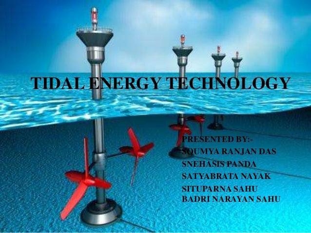 TIDAL ENERGY TECHNOLOGY PRESENTED BY:- SOUMYA RANJAN DAS SNEHASIS PANDA SATYABRATA NAYAK SITUPARNA SAHU BADRI NARAYAN SAHU