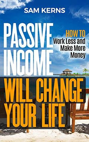Passsive Income Will Change Your Life by Sam Kerns