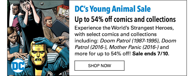 DC's Young Animal Sale Up to 54% off comics and collections Experience the World's Strangest Heroes with select comics and collections incuding: *Doom Patrol (1987-1995)*, *Doom Patrol (2016-)*, *Mother Panic (2016-)* and more for up to 54% off! Sale ends 7/10. SHOP NOW