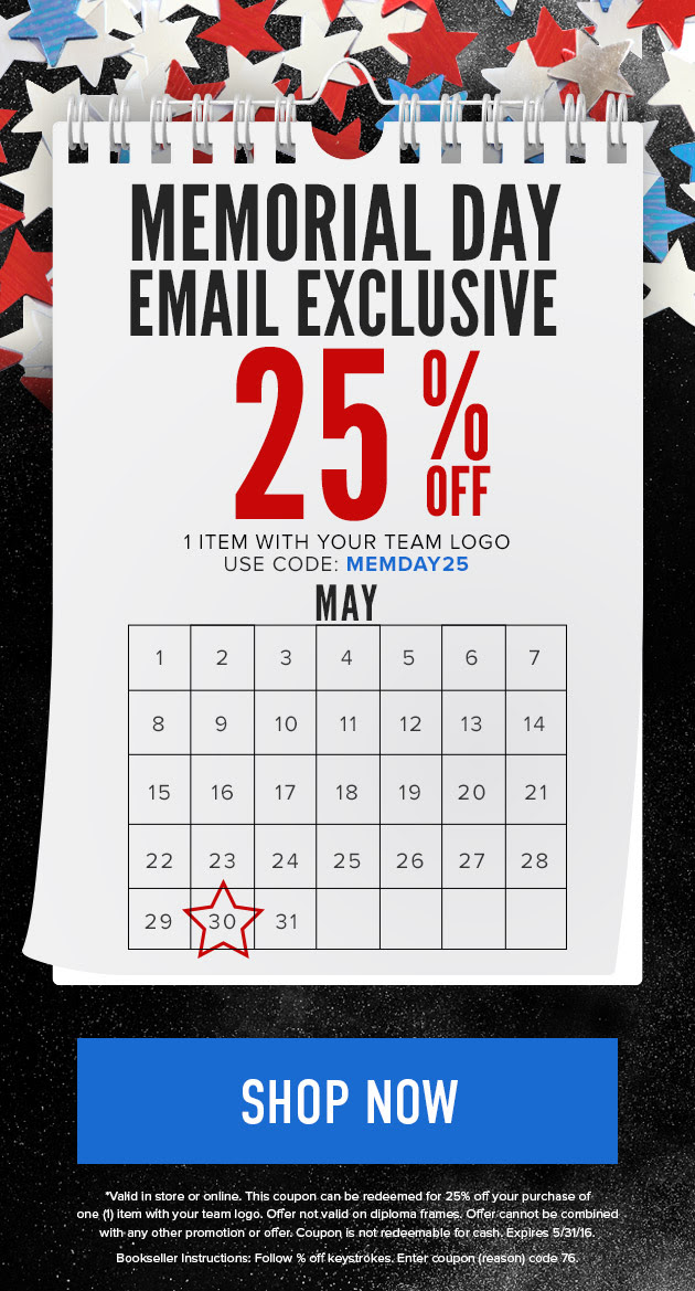 Memorial Day Email Exclusive 25% OFF 1 item with your team logo Use code: MEMDAY25 Shop Now *Valid in store or online. This coupon can be redeemed for 25% off your purchase of one (1) item with your team logo. Offer not valid on textbooks. Offer cannot be combined with any other promotion or offer. Coupon is not redeemable for cash. Expires 5/31/16.