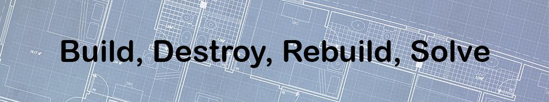 Build, Destroy, Rebuild, Solve