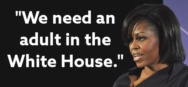 """""""We need an adult in the White House."""" -Michelle Obama"""