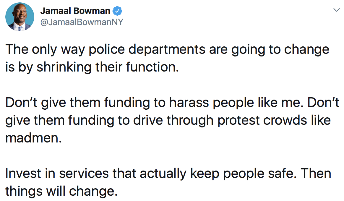 Jamaal Bowman: The only way police departments are going to change is by shrinking their function. Don't give them funding to harass people like me. Don't give them funding to drive through protest crowds like madmen. Invest in services that actually keep people safe. Then things will change.