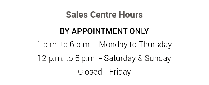 Sales Centre Hours BY APPOINTMENT ONLY 1 p.m. to 6 p.m. - Monday to Thursday 12 p.m. to 6 p.m. - Saturday & Sunday Closed - Friday