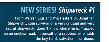 NEW SERIES! Shipwreck #1 From Warren Ellis and Phil Hester! Dr. Jonathan Shipwright, sole survivor of a very unusual and very secret shipwreck, doesn't know where he is. Trapped on an endless road, in pursuit of a saboteur who holds the key to his salvation — or doom.