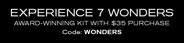 EXPERIENCE 7 WONDERS AWARD-WINNING KIT WITH $35 PURCHASE Code: WONDERS