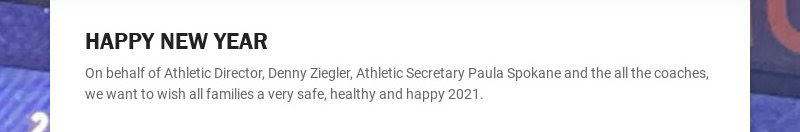 HAPPY NEW YEAR On behalf of Athletic Director, Denny Ziegler, Athletic Secretary Paula Spokane...