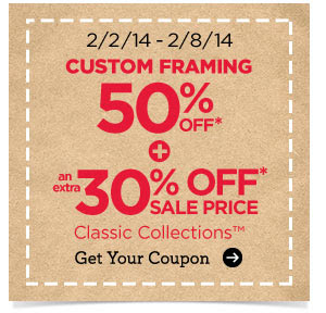 2/2/14 - 2/8/14 CUSTOM FRAMING 50% OFF* + an extra 30% OFF* SALE PRICE Classic Collections™ Get Your Coupon