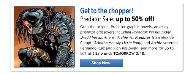 Get to the chopper!                      Predator Sale: up to 50% off                      Grab the original Predator graphic novels, amazing predator crossovers including Predator Versus Judge Dredd Versus Aliens, Archie vs. Predator from Alex de Campi (Grindhouse, My Little Pony) and Archie veterans Fernando Ruiz and Rich Koslowski, and more for up to 50% off! Sale ends TOMORROW 3/10. SHOP NOW