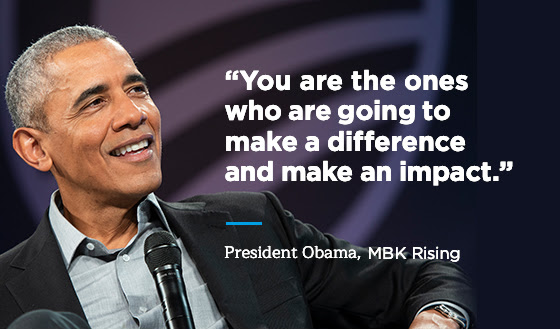 """""""You are the ones who are going to make a difference and make an impact."""" -President Obama, MBK Rising"""