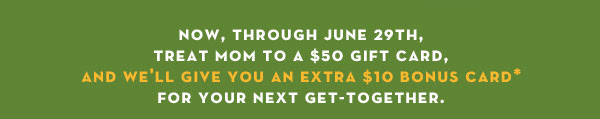 Now, through June 29th, treat mom to a $50 gift card, and we'll give you an extra $10 bonus card* for your next get-together.