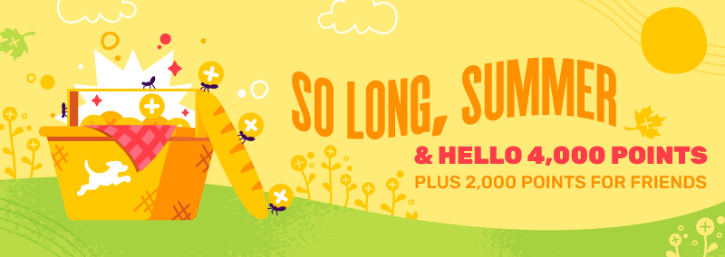 So long, summer & hello 4,000 points. Plus 2,000 points for friends.