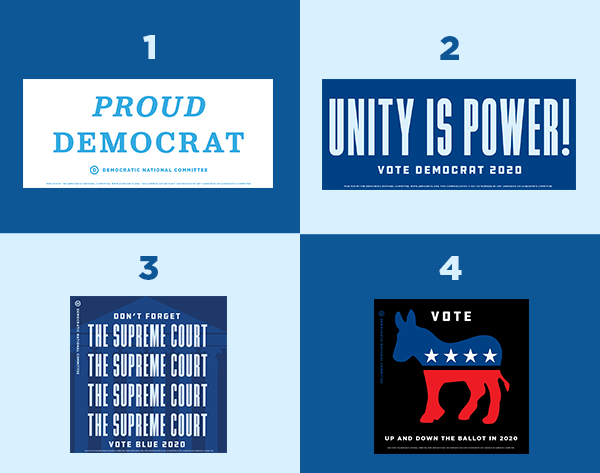 Bumper stickers: 1. Proud Democrat 2. Unity is power! Vote Democrat 2020 3. Don't forget the Supreme Court. Vote Blue 2020 4. Vote up and down the ballot in 2020