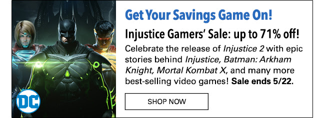 Get Your Savings Game on! Injustice Sale: up to 71% off! Celebrate the release of Injustice 2 with epic stories behind Injustice and other best-selling video games including: Batman: Arkham Knight, Mortal Kombat X, and many more! Sale ends 5/22.