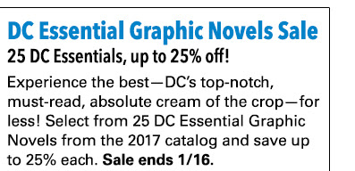 DC Essential Graphic Novels Sale 25 DC Essential Graphic Novels, up to 25% off! Experience the best—DC's top-notch, must-read, absolute cream of the crop—for less! Select from 25 DC Essential Graphic Novels from the 2017 catalog and save up to 25% each. Sale ends 1/16.