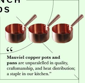 Mauviel copper pots and pans are unparalelled in quality, craftsmanship, and heat distribution; a staple in our kitchen.