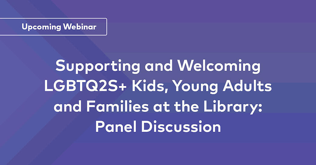 Supporting and Welcoming LGBTQ2S+ Kids, Young Adults and Families at the Library: Panel Discussion