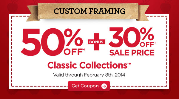 CUSTOM FRAMING 50% OFF† + BONUS 30% OFF† SALE PRICE CLASSIC COLLECTIONS™ Valid through February 8th, 2014 - Get Coupon