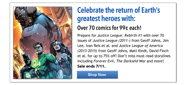 Celebrate the return of Earth's greatest heroes with: Over 70 comics for 99¢ each! Prepare for Justice League: Rebirth #1 with over 70 issues of Justice League (2011-) from Geoff Johns, Jim Lee, Ivan Reis et al. and Justice League of America (2013-2015) from Geoff Johns, Matt Kindt, David Finch et al. for up to 75% off! Don't miss must-read storylines including Forever Evil, The Darkseid War and more! Sale ends 7/11. Shop Now