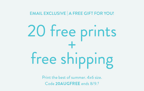EMAIL EXCLUSIVE   A Free Gift for You   20 free prints + free shipping   Print the best of summer. 4x6 size. Code 20AUGFREE ends 8/9.†   Order Your Free Gift >