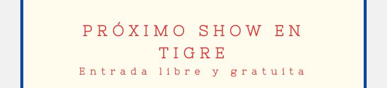 PRÓXIMO SHOW EN TIGREEntrada libre y gratuita