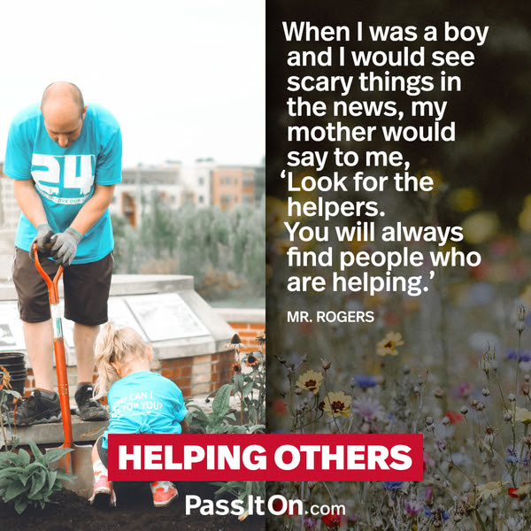 When I was a boy and I would see scary things in the news, my mother would say to me, 'Look for the helpers. You will always find people who are helping.' Fred Rogers