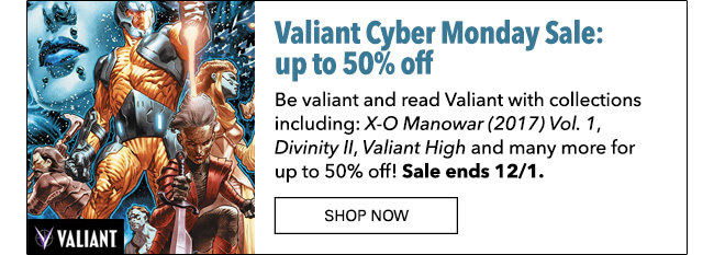 Valiant Cyber Monday Sale: up to 50% off! Be valiant and read Valiant with collections including: *X-O Manowar (2017) Vol. 1*, *Divinity II*, *Valiant High* and many more for up to 50% off! Sale ends 12/1. SHOP NOW