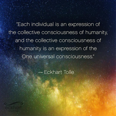 Each individual is an expression of the<br /> collective consciousness of humanity, and the collective consciousness of<br /> humanity is an expression of the One universal consciousness - Eckhart<br /> Tolle