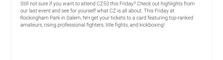 Still not sure if you want to attend CZ53 this Friday? Check out highlights fromour last event and see for yourself what CZ is all about. This Friday atRockingham Park in Salem, NH get your tickets to a card featuring top-rankedamateurs, rising professional fighters, title fights, and kickboxing!