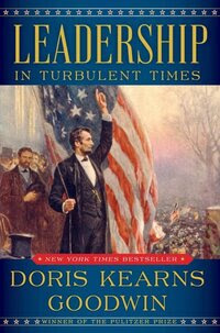 Leadership in Turbulent Times, by Doris Kearns Goodwin
