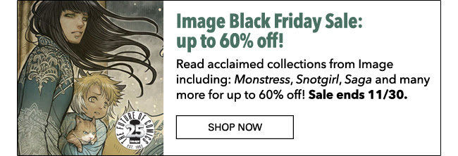 Image Black Friday Sale: up to 60% off! Read acclaimed collections from Image including: *Monstress*, *Snotgirl*, *Saga* and many more for up to 60% off! Sale ends 11/30. SHOP NOW