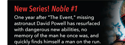 "New Series! Noble #1 One year after ""The Event,"" missing astronaut David Powell has resurfaced with dangerous new abilities, no memory of the man he once was, and quickly finds himself a man on the run."