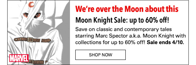 We're over the Moon about this Moon Knight Sale: up to 60% off! Save on classic and contemporary tales starring Marc Spector a.k.a. Moon Knight With collections for up to 60% off! Sale ends 4/10. Shop Now