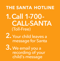 The Santa Hotline - 1. Call 1-700-CALL-SANTA (Toll-Free) 2. Your child leaves a message for Santa 3. We email you a recording of your child's message