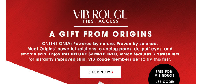 ONLINE ONLY: Powered by nature. Proven by science. Meet Origins' powerful solutions to unclog pores, de-puff eyes, and smooth skin. Enjoy this DELUXE SAMPLE TRIO, which features 3 bestsellers for instantly improved skin. VIB Rouge members get to try this first. SHOP NOW Free for VIB Rouge. Use code ROUGETRIO*