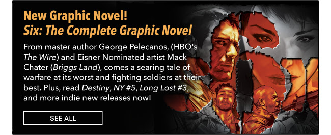 New Graphic Novel! Six: The Complete Graphic Novel From master author George Pelecanos, (HBO's *The Wire*, *Treme*, *The Deuce*) and Eisner Nominated artist Mack Chater (*Briggs Land*), comes a searing tale of warfare at its worst and fighting soldiers at their best. See All
