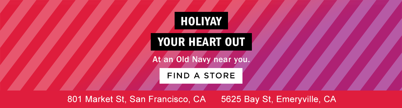 HOLIYAY YOUR HEART OUT At an Old Navy near you.   FIND A STORE   801 Market St, San Francisco, CA  5625 Bay St, Emeryville, CA