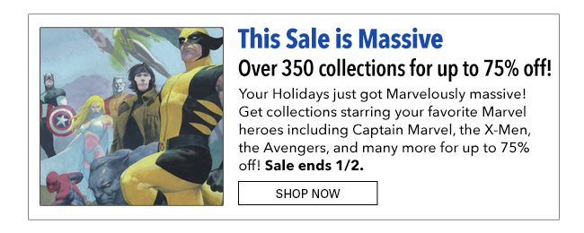 This Sale is Massive over 350 collections for up to 75% off! Your Holidays just got Marvelously massive! Get collections starring your favorite Marvel heroes including Captain Marvel, the X-Men, the Avengers, and many for up to 75% off! Sale ends 1/2. Shop Now