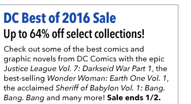 DC Best of 2016 Sale Up to 64% off select collections! Check out some of the best comics and graphic novels from DC Comics with the epic Justice League Vol. 7: Darkseid War Part 1, the best-selling Wonder Woman: Earth One Vol. 1, the acclaimed Sheriff of Babylon Vol. 1: Bang. Bang. Bang and many more! Sale ends 1/2.