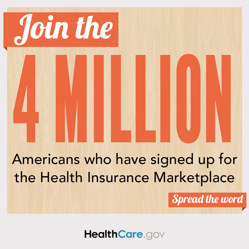 Join the 4 Million Americans who have signed up for the Health Insurance Marketplace. Spread the word. HealthCare.gov.