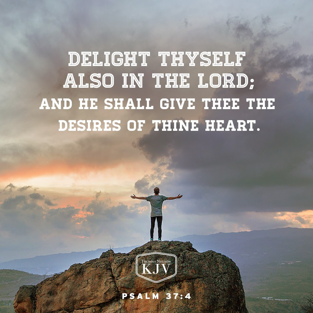 4 Delight thyself also in the Lord: and he shall give thee the desires of thine heart. Psalm 37:4